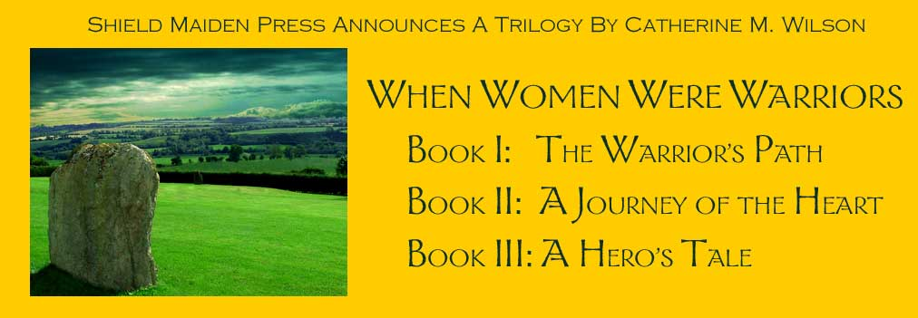 Shield Maiden Press announces a trilogy by Catherine M. Wilson: When Women Were Warriors, Book I: The Warrior's Path, Book II: A Journey of the Heart, Book III: A Hero's Tale